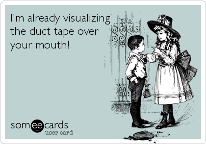 I'm already visualizingthe duct tape overyour mouth!