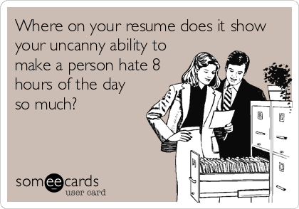 Where on your resume does it show your uncanny ability to make a person hate 8 hours of the day so much?