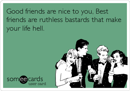 Good friends are nice to you, Best friends are ruthless bastards that make your life hell.