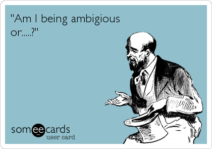 """Am I being ambigious or.....?"""
