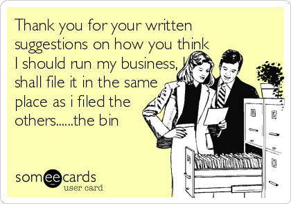 Thank you for your written  suggestions on how you think I should run my business, I shall file it in the same  place as i filed the others......the bin