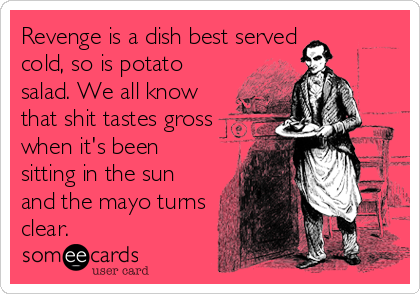 Revenge is a dish best served cold, so is potato salad. We all know that shit tastes gross when it's been sitting in the sun and the mayo turns clear.
