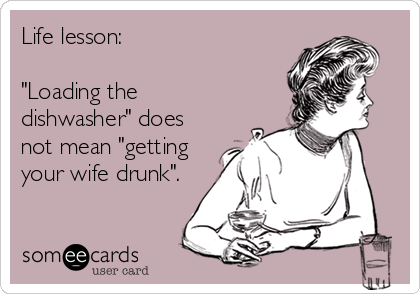 """Life lesson:  """"Loading the dishwasher"""" does not mean """"getting your wife drunk""""."""