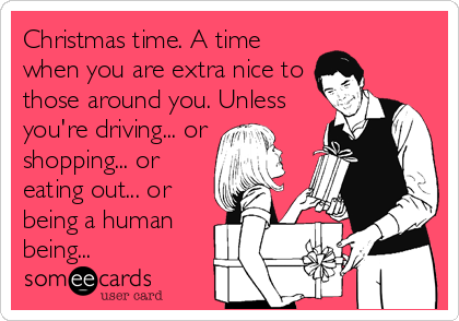 Christmas time. A time when you are extra nice to those around you. Unless you're driving... or shopping... or eating out... or being a human being...