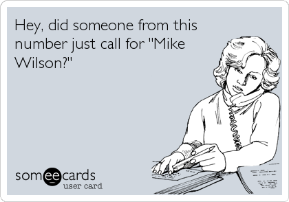 """Hey, did someone from this number just call for """"Mike Wilson?"""""""