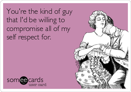 You're the kind of guy that I'd be willing to compromise all of my self respect for.