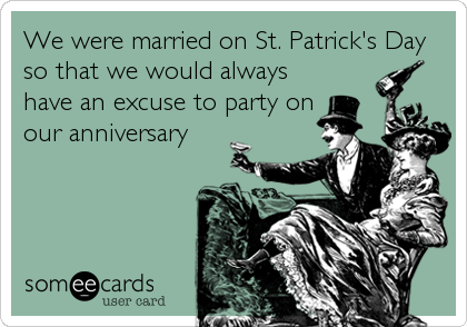 We were married on St. Patrick's Day so that we would always have an excuse to party on our anniversary