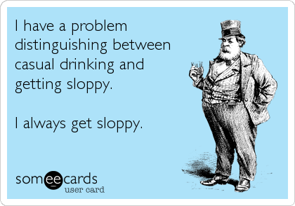I have a problem distinguishing between casual drinking and getting sloppy.  I always get sloppy.