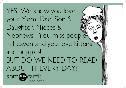 YES! We know you love your Mom, Dad, Son & Daughter, Nieces & Nephews!  You miss people in heaven and you love kittens and puppies!   BUT DO WE NEED TO READ ABOUT IT EVERY DAY?