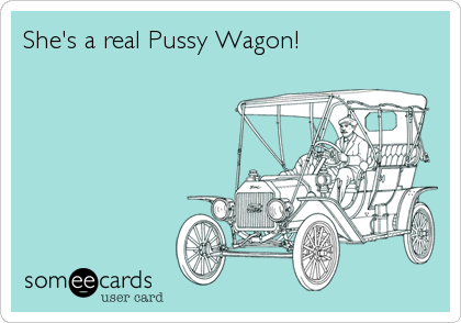 She's a real Pussy Wagon!