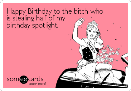 Happy Birthday to the bitch whois stealing half of mybirthday spotlight.