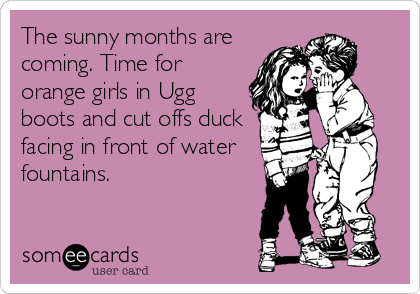 The sunny months are coming. Time for orange girls in Ugg boots and cut offs duck facing in front of water fountains.