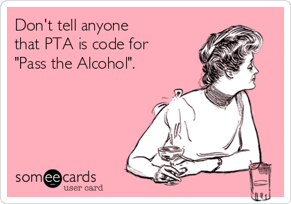 """Don't tell anyone  that PTA is code for  """"Pass the Alcohol""""."""