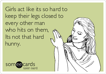 Girls act like its so hard to keep their legs closed to every other man who hits on them, Its not that hard hunny.