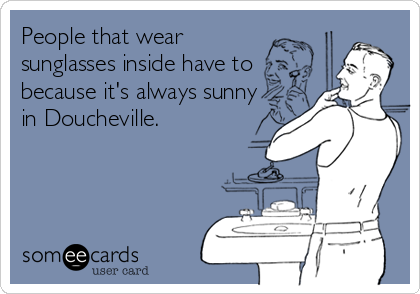 People that wear sunglasses inside have to because it's always sunny in Doucheville.