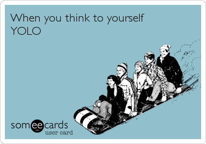 When you think to yourself YOLO