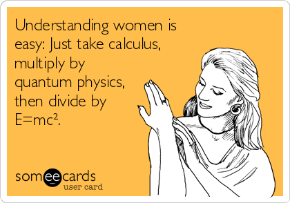Understanding women is easy: Just take calculus, multiply by quantum physics, then divide by E=mc².