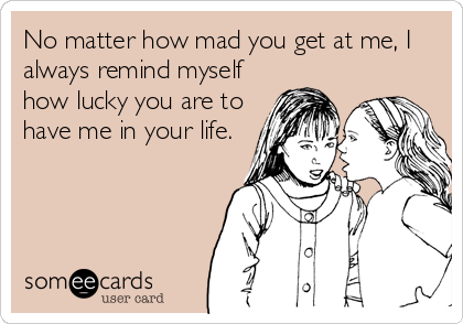 No matter how mad you get at me, I always remind myself how lucky you are to have me in your life.