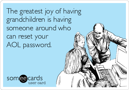 The greatest joy of having grandchildren is having someone around who  can reset your AOL password.