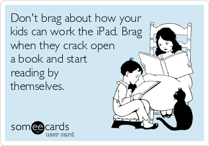 Don't brag about how your kids can work the iPad. Brag when they crack open a book and start reading by themselves.