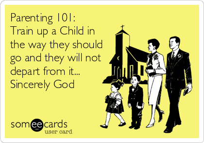 Parenting 101:  Train up a Child in the way they should go and they will not depart from it...  Sincerely God