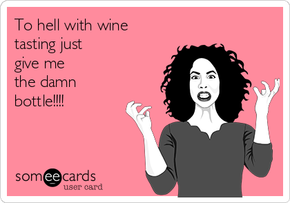 To hell with wine tasting just give me the damn bottle!!!!
