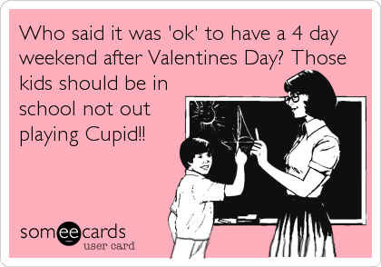 Who said it was 'ok' to have a 4 day weekend after Valentines Day? Those kids should be in school not out playing Cupid!!