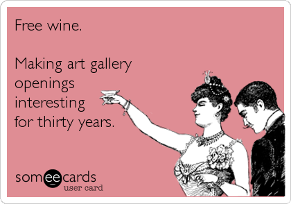 Free wine.  Making art gallery openings interesting for thirty years.