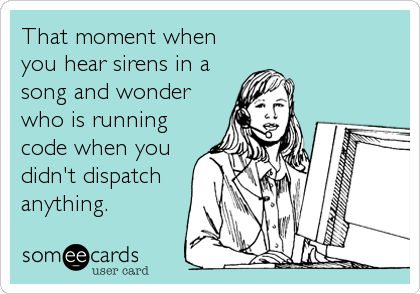 That moment when you hear sirens in a song and wonder who is running code when you didn't dispatch anything.
