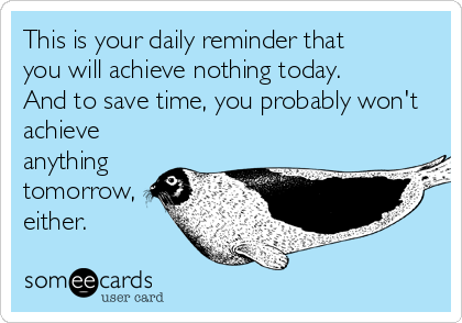 This is your daily reminder that  you will achieve nothing today.  And to save time, you probably won't achieve anything tomorrow, either.