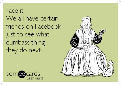 Face it. We all have certain friends on Facebook just to see what  dumbass thing  they do next.