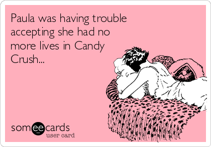 Paula was having trouble  accepting she had no more lives in Candy Crush...