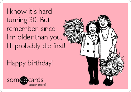 I know it's hard turning 30. But remember, since I'm older than you, I'll probably die first!  Happy birthday!
