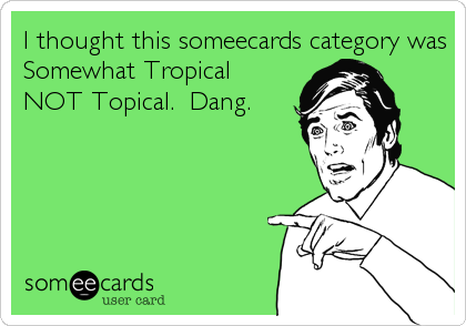 I thought this someecards category was Somewhat Tropical NOT Topical.  Dang.