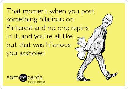That moment when you post something hilarious on Pinterest and no one repins in it, and you're all like, but that was hilarious you assholes!