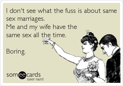 I don't see what the fuss is about same sex marriages.  Me and my wife have the same sex all the time.  Boring.