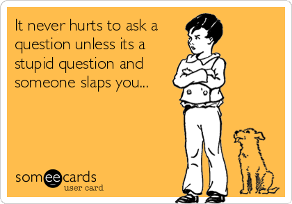 It never hurts to ask a  question unless its a stupid question and someone slaps you...