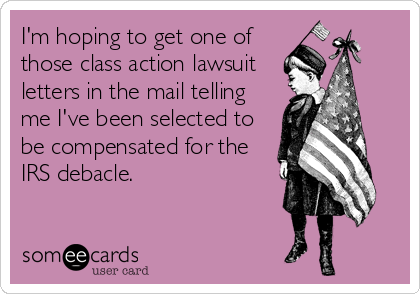 I'm hoping to get one of those class action lawsuit letters in the mail telling me I've been selected to be compensated for the IRS debacle.