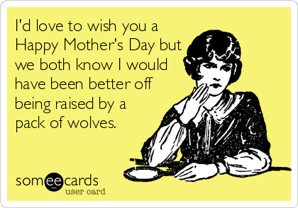 I'd love to wish you a Happy Mother's Day but we both know I would have been better off being raised by a pack of wolves.