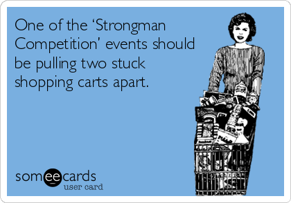 One of the 'Strongman Competition' events should be pulling two stuck shopping carts apart.