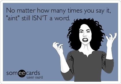 """No matter how many times you say it, """"aint"""" still ISN'T a word."""