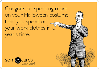 Congrats on spending more on your Halloween costume than you spend on your work clothes in a  year's time.
