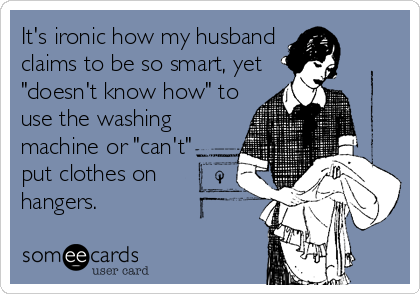 "It's ironic how my husband claims to be so smart, yet ""doesn't know how"" to use the washing machine or ""can't"" put clothes on hangers."