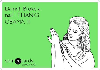 Damn!  Broke a nail ! THANKS OBAMA !!!!