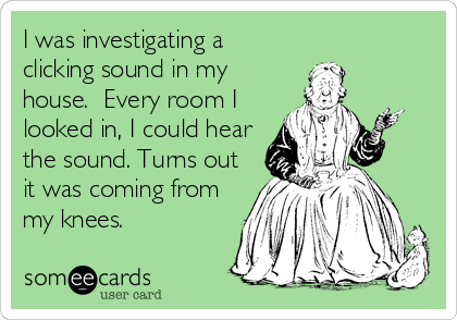 I was investigating a clicking sound in my house.  Every room I looked in, I could hear the sound. Turns out it was coming from my knees.