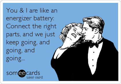 You & I are like an energizer battery: Connect the right parts, and we just keep going, and going, and going...