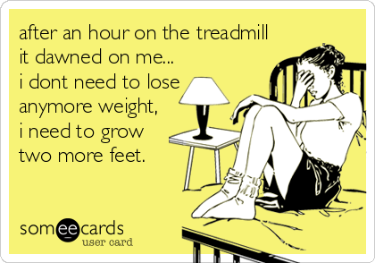 after an hour on the treadmill it dawned on me... i dont need to lose anymore weight, i need to grow two more feet.