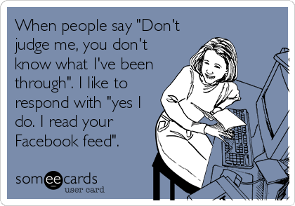 """When people say """"Don't judge me, you don't know what I've been through"""". I like to respond with """"yes I do. I read your Facebook feed""""."""