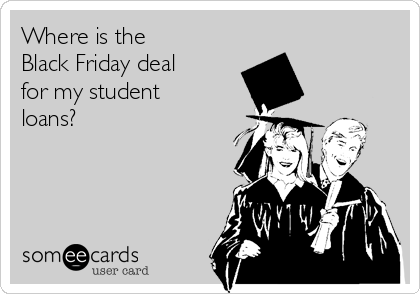 Where is the  Black Friday deal  for my student loans?