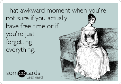 That awkward moment when you're not sure if you actually have free time or if you're just forgetting everything.